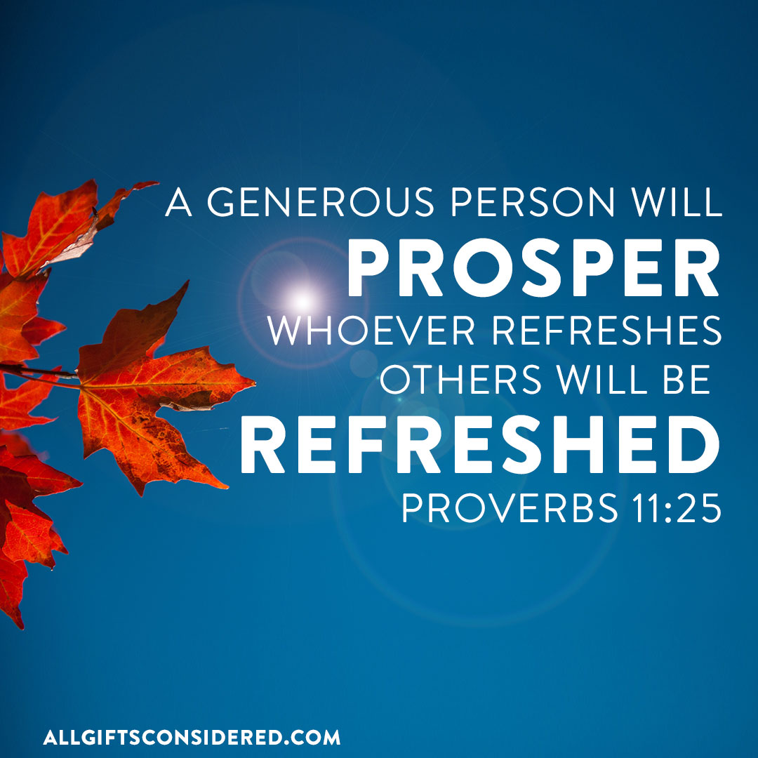 Whoever refreshes others will be refreshed.